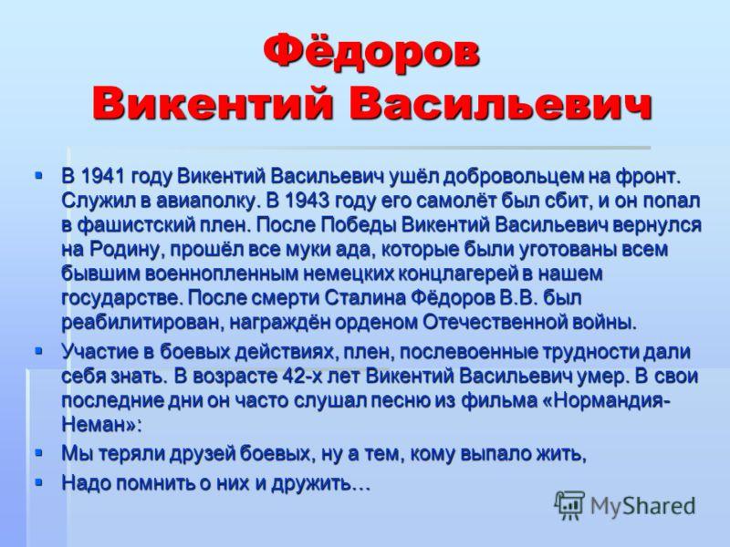 Фёдоров Викентий Васильевич В 1941 году Викентий Васильевич ушёл добровольцем на фронт. Служил в авиаполку. В 1943 году его самолёт был сбит, и он попал в фашистский плен. После Победы Викентий Васильевич вернулся на Родину, прошёл все муки ада, кото