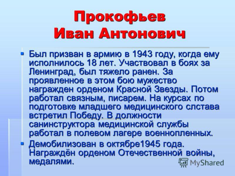 Прокофьев Иван Антонович Был призван в армию в 1943 году, когда ему исполнилось 18 лет. Участвовал в боях за Ленинград, был тяжело ранен. За проявленное в этом бою мужество награжден орденом Красной Звезды. Потом работал связным, писарем. На курсах п