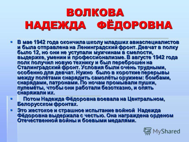 ВОЛКОВА НАДЕЖДА ФЁДОРОВНА В мае 1942 года окончила школу младших авиаспециалистов и была отправлена на Ленинградский фронт. Девчат в полку было 12, но они не уступали мужчинам в смелости, выдержке, умении и профессионализме. В августе 1942 года полк