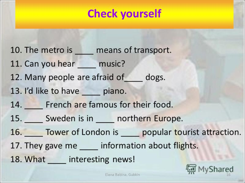 10. The metro is ____ means of transport. 11. Can you hear ____ music? 12. Many people are afraid of____ dogs. 13. Id like to have ____ piano. 14. ____ French are famous for their food. 15. ____ Sweden is in ____ northern Europe. 16. ____ Tower of Lo