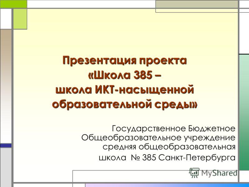 Презентация проекта «Школа 385 – школа ИКТ-насыщенной образовательной среды» Государственное Бюджетное Общеобразовательное учреждение средняя общеобразовательная школа 385 Санкт-Петербурга