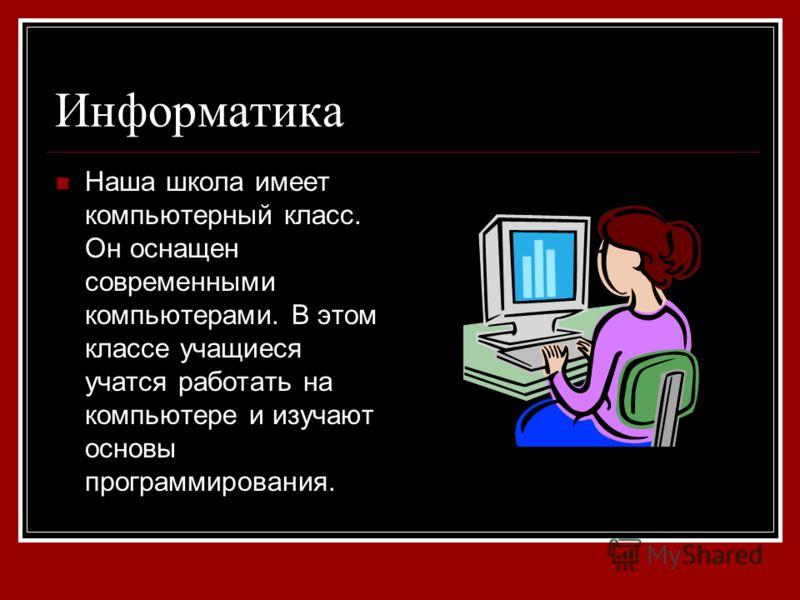 Информатика Наша школа имеет компьютерный класс. Он оснащен современными компьютерами. В этом классе учащиеся учатся работать на компьютере и изучают основы программирования.