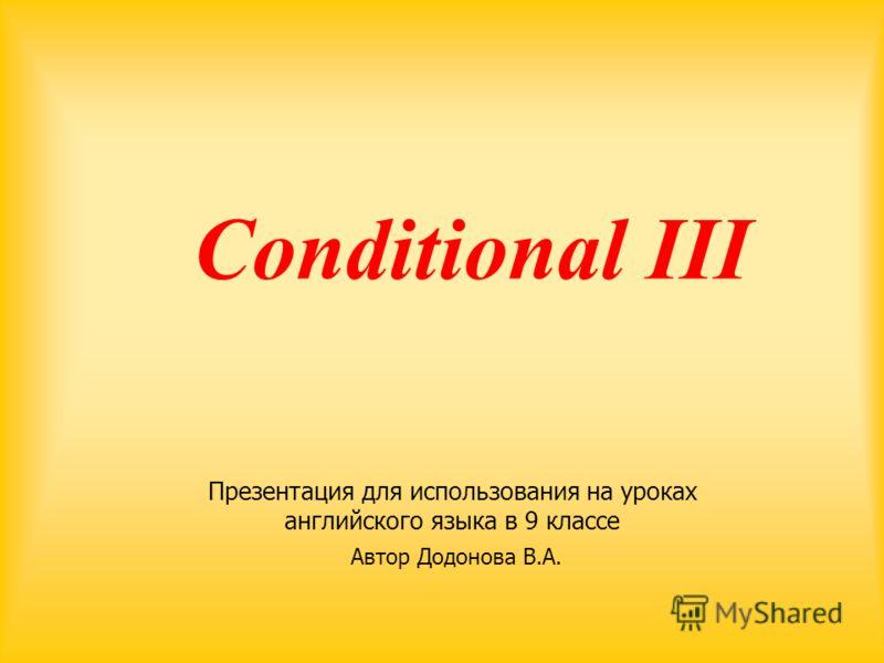 Conditional ΙΙΙ Презентация для использования на уроках английского языка в 9 классе Автор Додонова В.А.