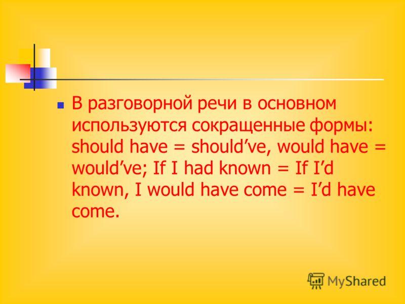 В разговорной речи в основном используются сокращенные формы: should have = shouldve, would have = wouldve; If I had known = If Id known, I would have come = Id have come.