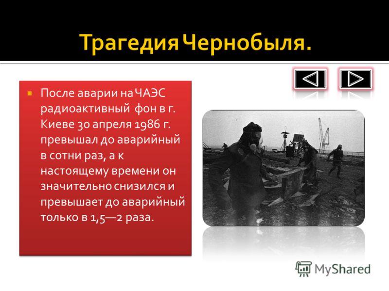 После аварии на ЧАЭС радиоактивный фон в г. Киеве 30 апреля 1986 г. превышал до аварийный в сотни раз, а к настоящему времени он значительно снизился и превышает до аварийный только в 1,52 раза.