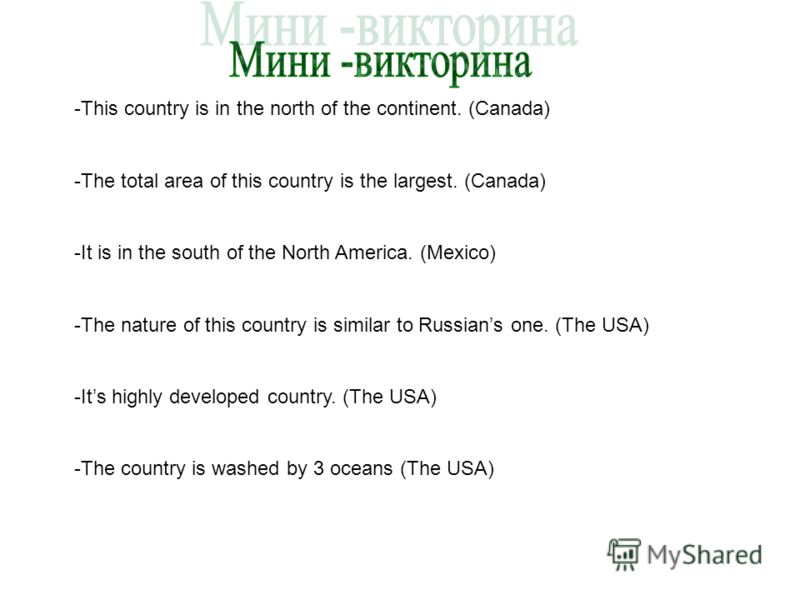 -This country is in the north of the continent. (Canada) -The total area of this country is the largest. (Canada) -It is in the south of the North America. (Mexico) -The nature of this country is similar to Russians one. (The USA) -Its highly develop