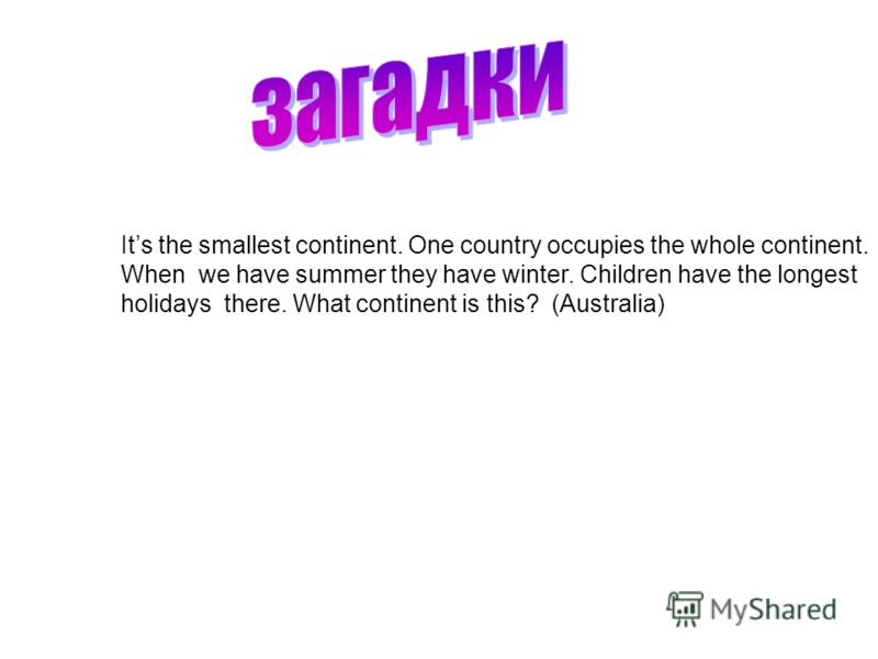 Its the smallest continent. One country occupies the whole continent. When we have summer they have winter. Children have the longest holidays there. What continent is this? (Australia)