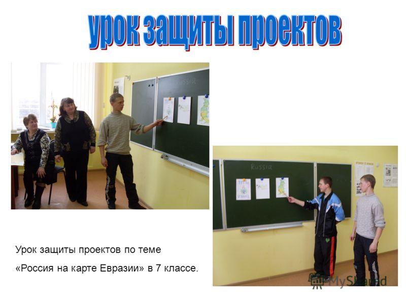 Урок защиты проектов по теме «Россия на карте Евразии» в 7 классе.