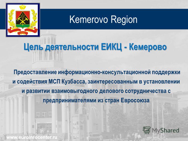 Kemerovo Region Предоставление информационно-консультационной поддержки и содействия МСП Кузбасса, заинтересованным в установлении и развитии взаимовыгодного делового сотрудничества с предпринимателями из стран Евросоюза Цель деятельности ЕИКЦ - Кеме