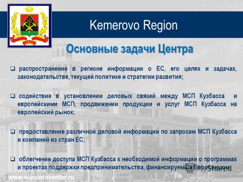 Kemerovo Region Основные задачи Центра распространение в регионе информации о ЕС, его целях и задачах, законодательстве, текущей политике и стратегии развития; содействие в установлении деловых связей между МСП Кузбасса и европейскими МСП, продвижени