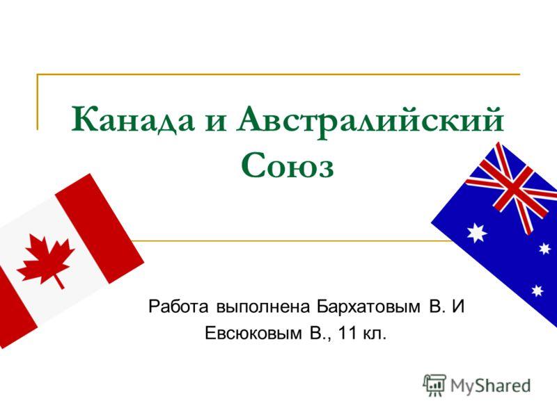Канада и Австралийский Союз Работа выполнена Бархатовым В. И Евсюковым В., 11 кл.