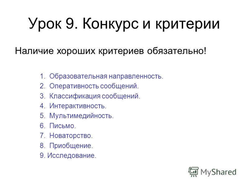Урок 9. Конкурс и критерии Наличие хороших критериев обязательно! 1. Образовательная направленность. 2. Оперативность сообщений. 3. Классификация сообщений. 4. Интерактивность. 5. Мультимедийность. 6. Письмо. 7. Новаторство. 8. Приобщение. 9. Исследо