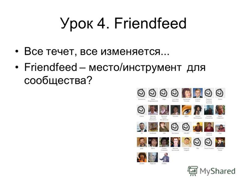 Урок 4. Friendfeed Все течет, все изменяется... Friendfeed – место/инструмент для сообщества?