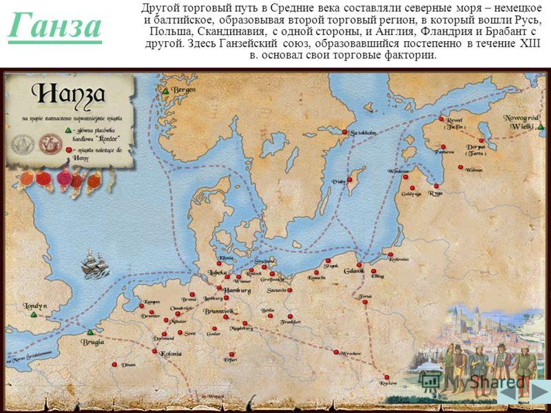 Ганза Другой торговый путь в Средние века составляли северные моря – немецкое и балтийское, образовывая второй торговый регион, в который вошли Русь, Польша, Скандинавия, с одной стороны, и Англия, Фландрия и Брабант с другой. Здесь Ганзейский союз,