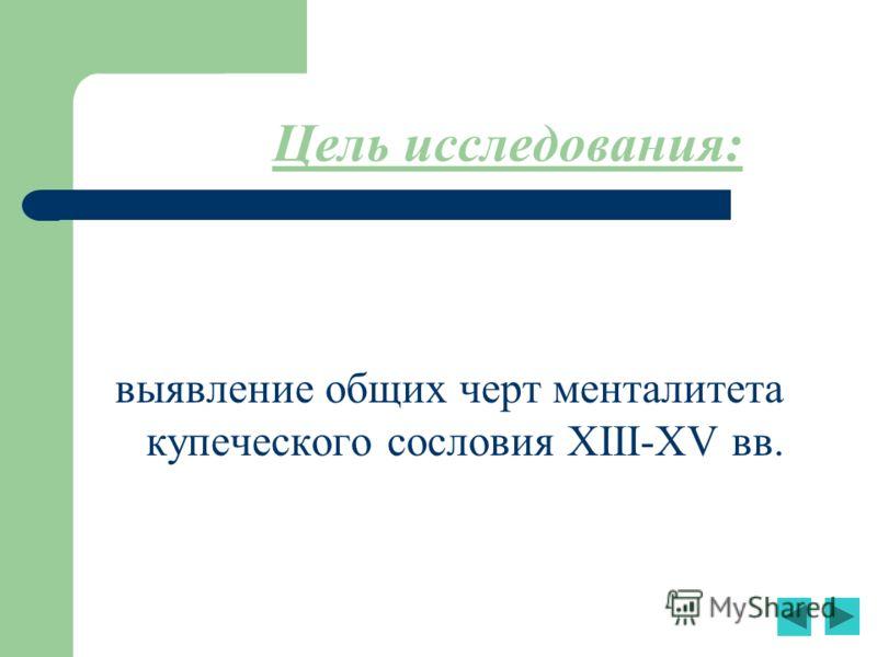 Цель исследования: выявление общих черт менталитета купеческого сословия XIII-XV вв.