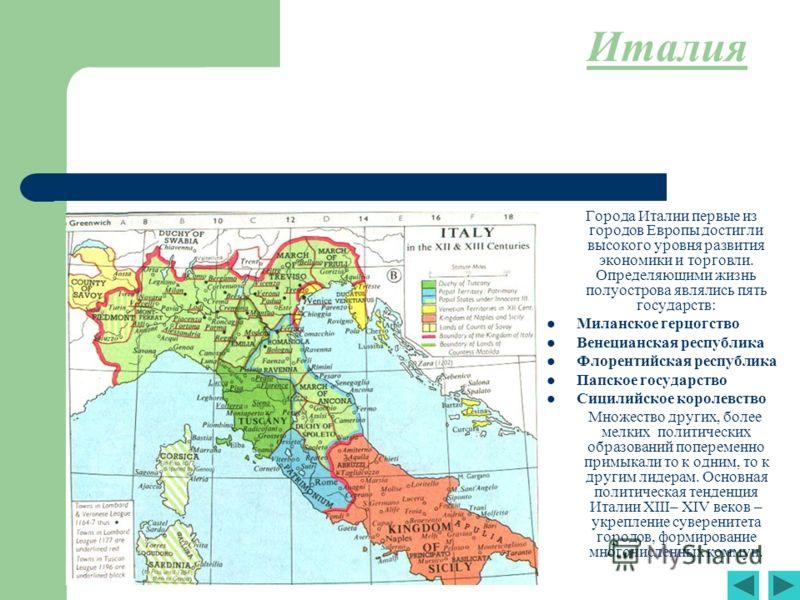 Италия Города Италии первые из городов Европы достигли высокого уровня развития экономики и торговли. Определяющими жизнь полуострова являлись пять государств: Миланское герцогство Венецианская республика Флорентийская республика Папское государство