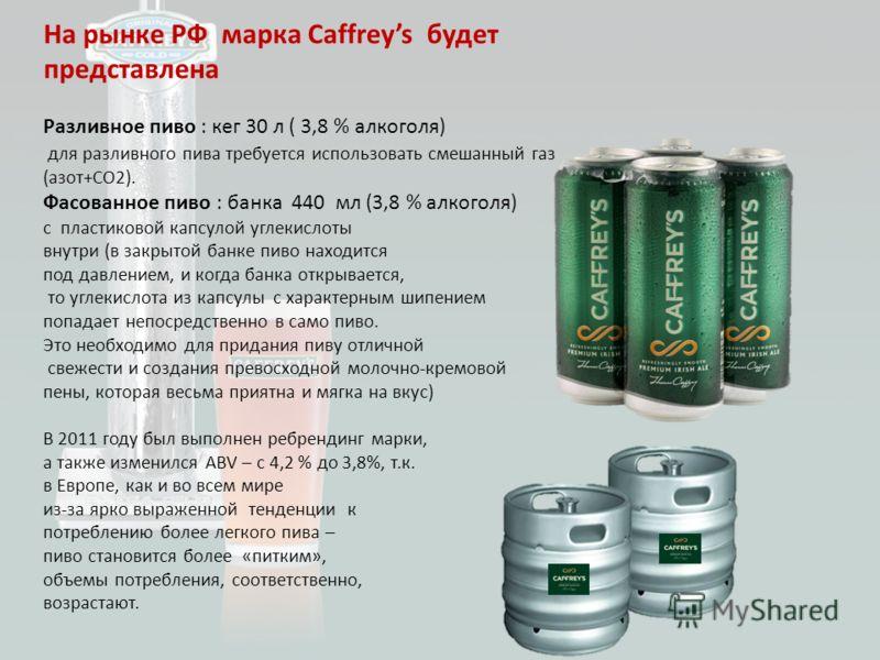 На рынке РФ марка Caffreys будет представлена Разливное пиво : кег 30 л ( 3,8 % алкоголя) для разливного пива требуется использовать смешанный газ (азот+CO2). Фасованное пиво : банка 440 мл (3,8 % алкоголя) с пластиковой капсулой углекислоты внутри (