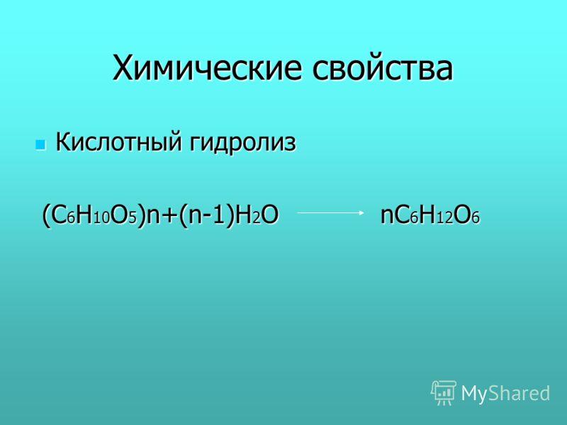 Химические свойства Кислотный гидролиз Кислотный гидролиз (С 6 Н 10 О 5 )n+(n-1)H 2 O nC 6 H 12 O 6 (С 6 Н 10 О 5 )n+(n-1)H 2 O nC 6 H 12 O 6