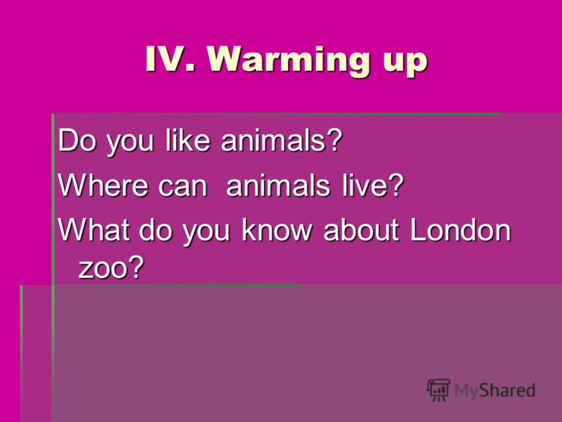 IV. Warming up Do you like animals? Where can animals live? What do you know about London zoo?