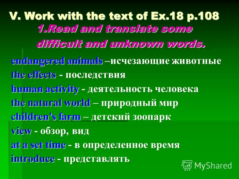 V. Work with the text of Ex.18 p.108 1.Read and translate some difficult and unknown words. endangered animals –исчезающие животные the effects - последствия human activity - деятельность человека the natural world – природный мир children's farm – д
