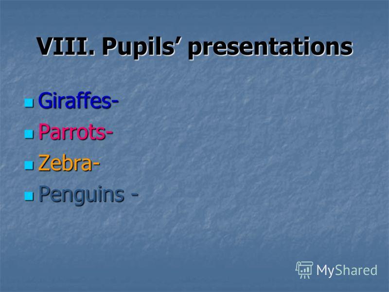 VIII. Pupils presentations Giraffes- Giraffes- Parrots- Parrots- Zebra- Zebra- Penguins - Penguins -