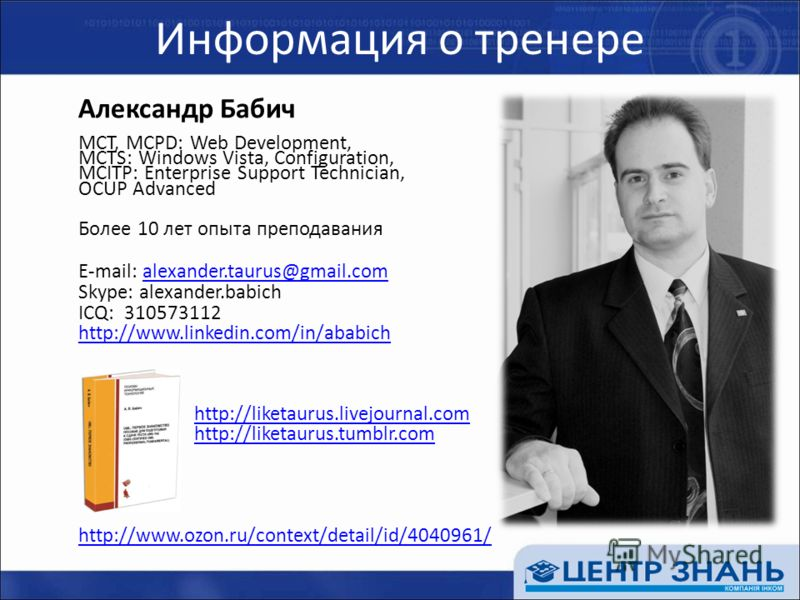 Информация о тренере Александр Бабич MCT, MCPD: Web Development, MCTS: Windows Vista, Configuration, MCITP: Enterprise Support Technician, OCUP Advanced Более 10 лет опыта преподавания E-mail: alexander.taurus@gmail.comalexander.taurus@gmail.com Skyp