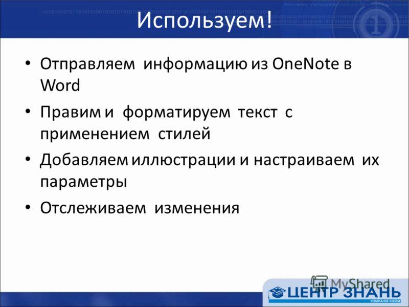 Используем! Отправляем информацию из OneNote в Word Правим и форматируем текст с применением стилей Добавляем иллюстрации и настраиваем их параметры Отслеживаем изменения