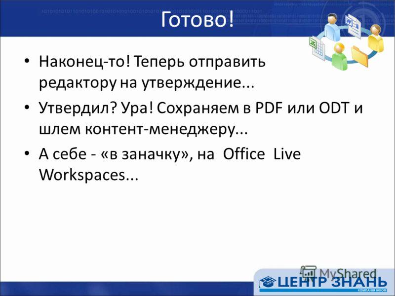 Готово! Наконец-то! Теперь отправить редактору на утверждение... Утвердил? Ура! Сохраняем в PDF или ODT и шлем контент-менеджеру... А себе - «в заначку», на Office Live Workspaces...