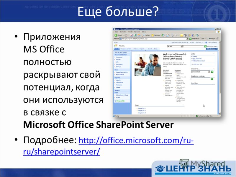 Еще больше? Приложения MS Office полностью раскрывают свой потенциал, когда они используются в связке с Microsoft Office SharePoint Server Подробнее: http://office.microsoft.com/ru- ru/sharepointserver/ http://office.microsoft.com/ru- ru/sharepointse