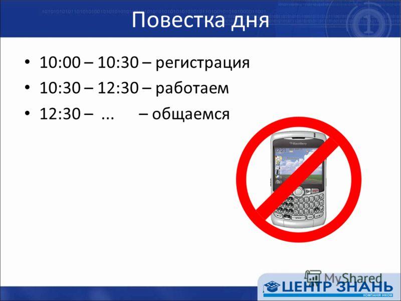 Повестка дня 10:00 – 10:30 – регистрация 10:30 – 12:30 – работаем 12:30 –... – общаемся