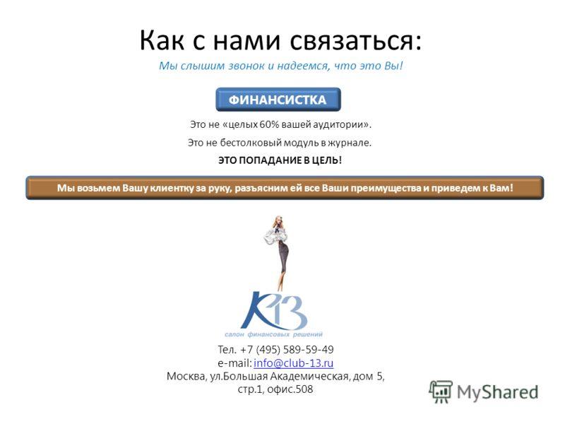 Как с нами связаться: Мы слышим звонок и надеемся, что это Вы! Это не «целых 60% вашей аудитории». Это не бестолковый модуль в журнале. ЭТО ПОПАДАНИЕ В ЦЕЛЬ! Тел. +7 (495) 589-59-49 e-mail: info@club-13.ruinfo@club-13.ru Москва, ул.Большая Академичес