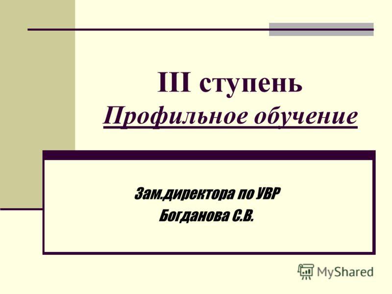 III ступень Профильное обучение Зам.директора по УВР Богданова С.В.