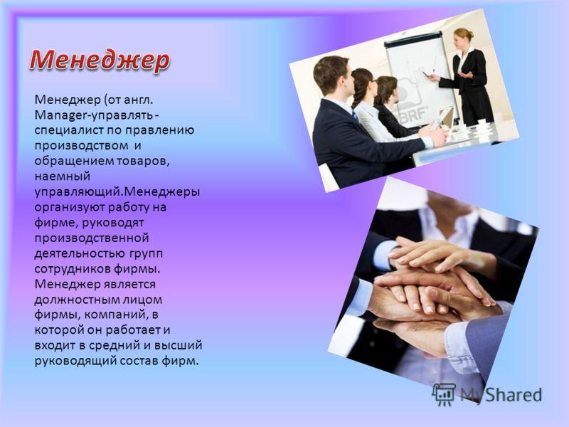 Менеджер (от англ. Manager-управлять - специалист по правлению производством и обращением товаров, наемный управляющий.Менеджеры организуют работу на фирме, руководят производственной деятельностью групп сотрудников фирмы. Менеджер является должностн
