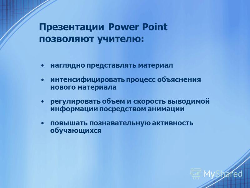 Презентации Power Point позволяют учителю: наглядно представлять материал интенсифицировать процесс объяснения нового материала регулировать объем и скорость выводимой информации посредством анимации повышать познавательную активность обучающихся