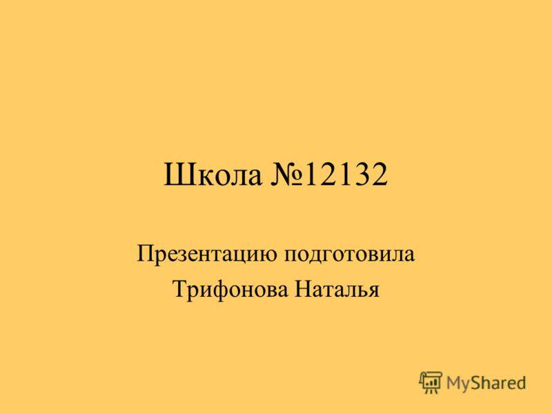 Школа 12132 Презентацию подготовила Трифонова Наталья