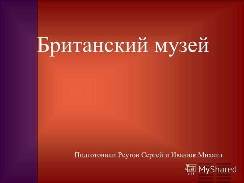 Подготовили Реутов Сергей и Иванюк Михаил Британский музей