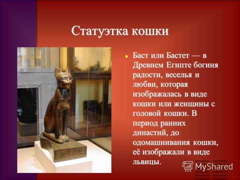 Статуэтка кошки Баст или Бастет в Древнем Египте богиня радости, веселья и любви, которая изображалась в виде кошки или женщины с головой кошки. В период ранних династий, до одомашнивания кошки, её изображали в виде львицы. Баст или Бастет в Древнем