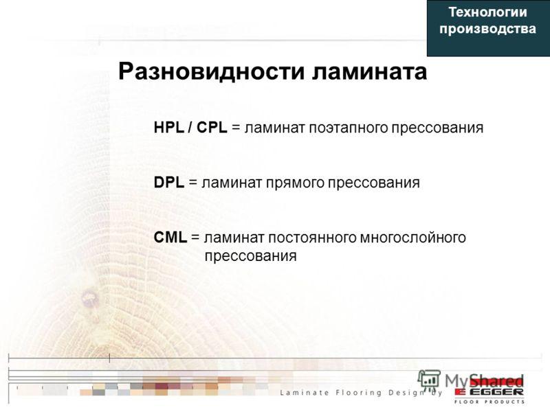 Разновидности ламината HPL / CPL = ламинат поэтапного прессования DPL = ламинат прямого прессования CML = ламинат постоянного многослойного прессования Технологии производства