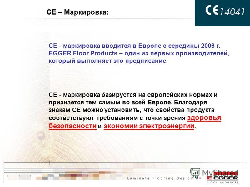CE – Маркировка: CE - маркировка вводится в Европе с середины 2006 г. EGGER Floor Products – один из первых производителей, который выполняет это предписание. CE - маркировка базируется на европейских нормах и признается тем самым во всей Европе. Бла