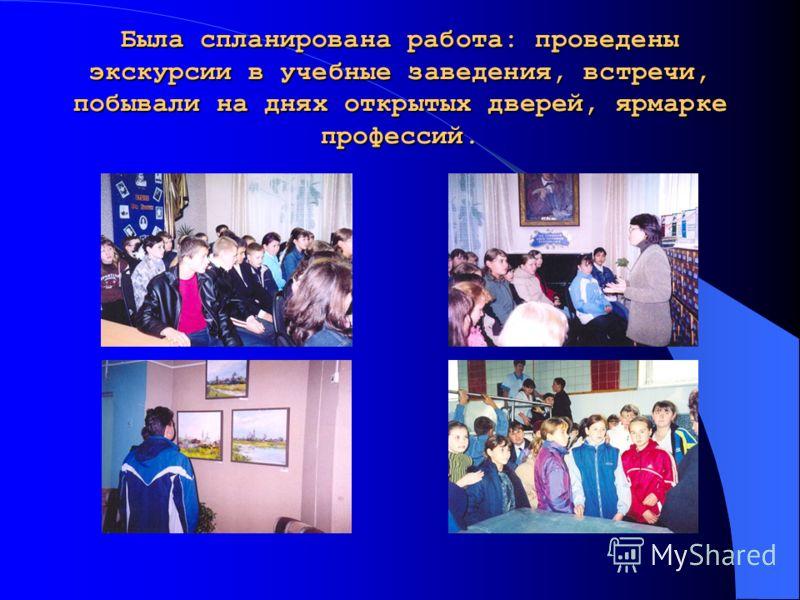 Была спланирована работа: проведены экскурсии в учебные заведения, встречи, побывали на днях открытых дверей, ярмарке профессий.