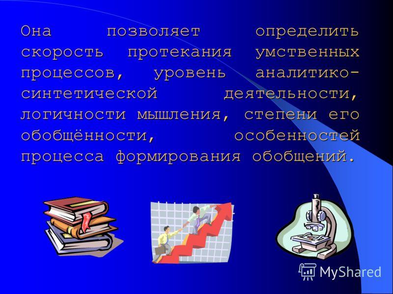 Она позволяет определить скорость протекания умственных процессов, уровень аналитико- синтетической деятельности, логичности мышления, степени его обобщённости, особенностей процесса формирования обобщений.