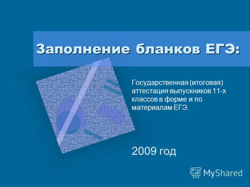 Заполнение бланков ЕГЭ: Государственная (итоговая) аттестация выпускников 11-х классов в форме и по материалам ЕГЭ. 2009 год