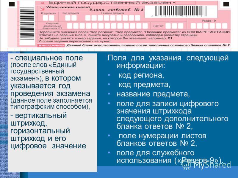- специальное поле (после слов «Единый государственный экзамен»), в котором указывается год проведения экзамена (данное поле заполняется типографским способом), - вертикальный штрихкод, горизонтальный штрихкод и его цифровое значение Поля для указани