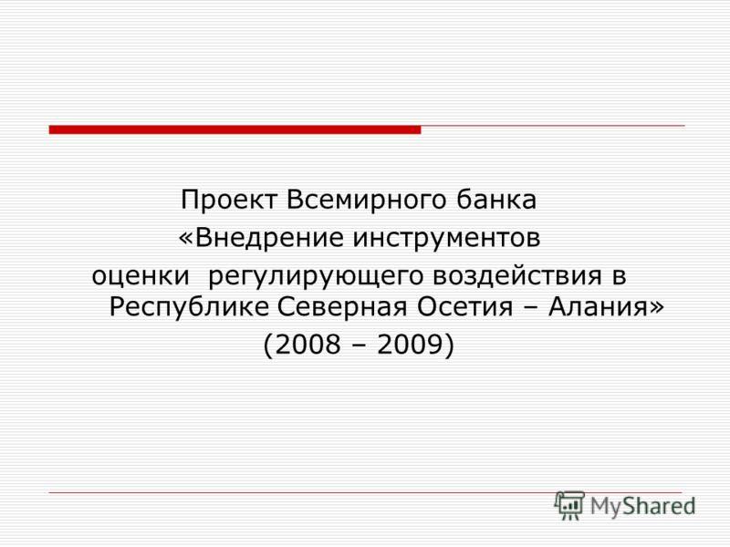 Проект Всемирного банка «Внедрение инструментов оценки регулирующего воздействия в Республике Северная Осетия – Алания» (2008 – 2009)