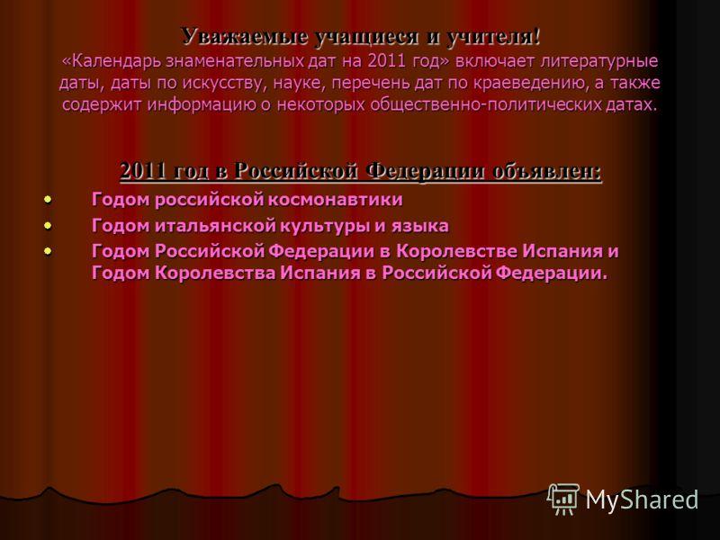 Уважаемые учащиеся и учителя! «Календарь знаменательных дат на 2011 год» включает литературные даты, даты по искусству, науке, перечень дат по краеведению, а также содержит информацию о некоторых общественно-политических датах. 2011 год в Российской