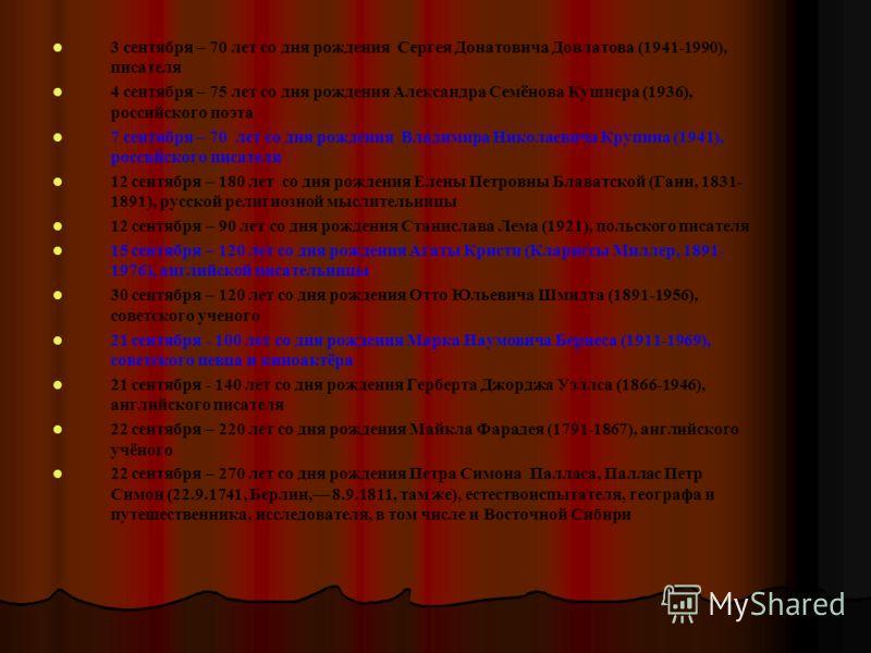 3 сентября – 70 лет со дня рождения Сергея Донатовича Довлатова (1941-1990), писателя 4 сентября – 75 лет со дня рождения Александра Семёнова Кушнера (1936), российского поэта 7 сентября – 70 лет со дня рождения Владимира Николаевича Крупина (1941),