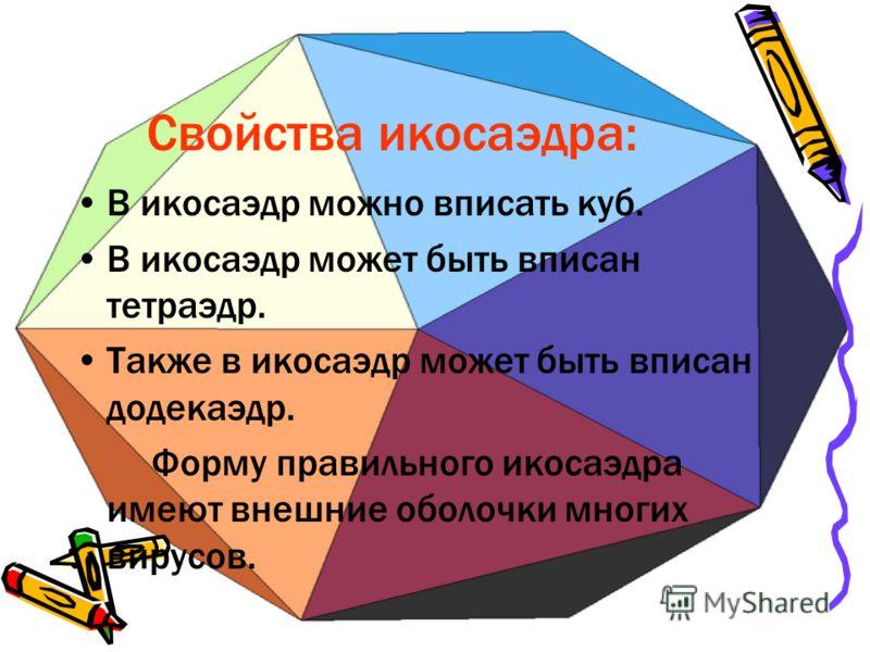 Свойства икосаэдра: В икосаэдр можно вписать куб. В икосаэдр может быть вписан тетраэдр. Также в икосаэдр может быть вписан додекаэдр. Форму правильного икосаэдра имеют внешние оболочки многих вирусов.