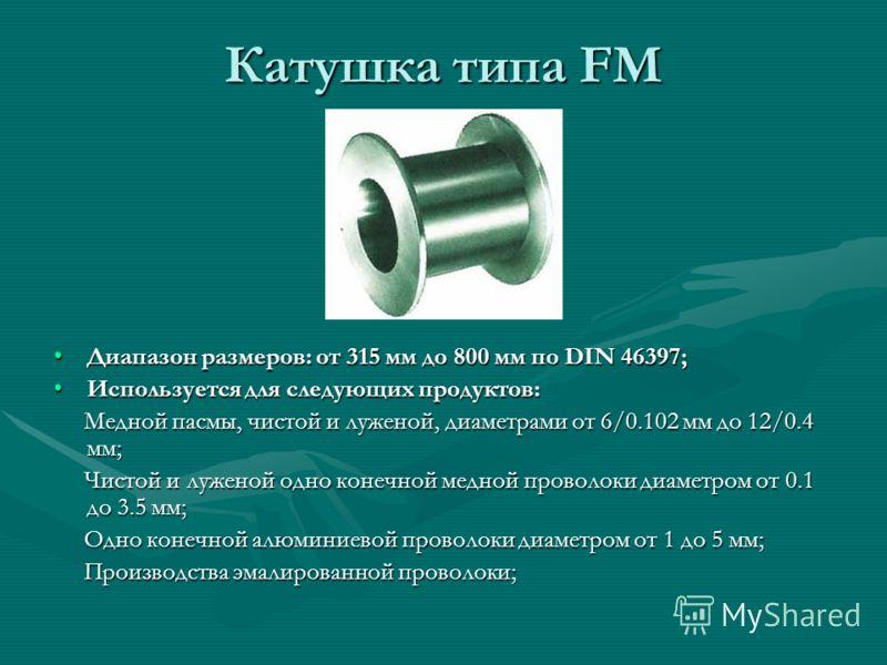 Катушка типа FM Диапазон размеров: от 315 мм до 800 мм по DIN 46397; Используется для следующих продуктов: Медной пасмы, чистой и луженой, диаметрами от 6/0.102 мм до 12/0.4 мм; Чистой и луженой одно конечной медной проволоки диаметром от 0.1 до 3.5