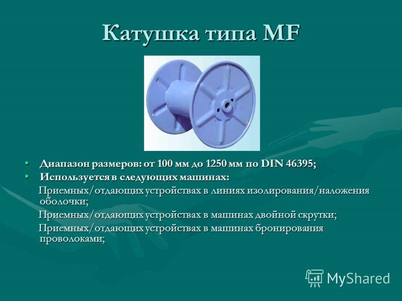 Катушка типа MF Диапазон размеров: от 100 мм до 1250 мм по DIN 46395; Используется в следующих машинах: Приемных/отдающих устройствах в линиях изолирования/наложения оболочки; Приемных/отдающих устройствах в машинах двойной скрутки; Приемных/отдающих