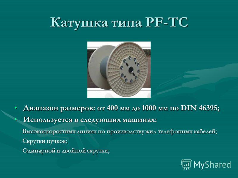 Катушка типа PF-TC Диапазон размеров: от 400 мм до 1000 мм по DIN 46395; Используется в следующих машинах: Высокоскоростных линиях по производству жил телефонных кабелей; Скрутки пучков; Одинарной и двойной скрутки;